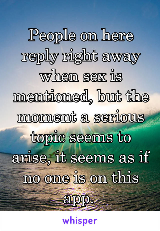 People on here reply right away when sex is mentioned, but the moment a serious topic seems to arise, it seems as if no one is on this app.