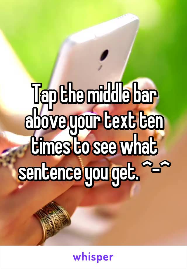 Tap the middle bar above your text ten times to see what sentence you get. ^-^