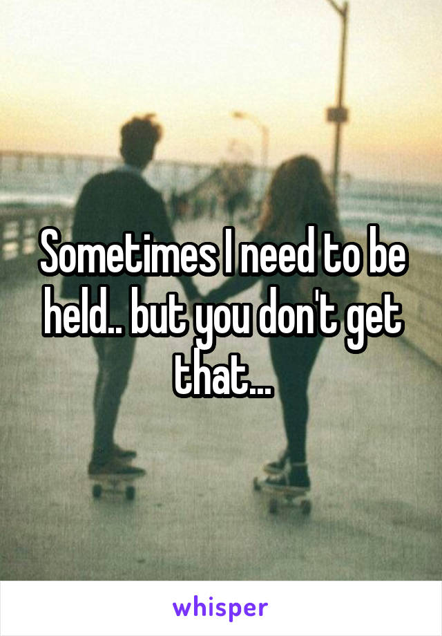 Sometimes I need to be held.. but you don't get that...