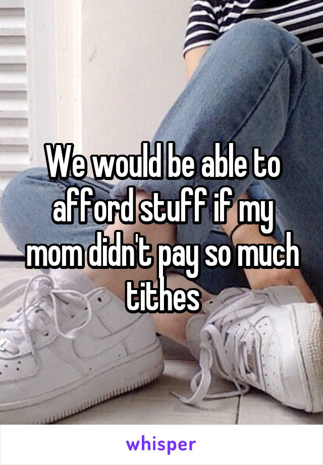 We would be able to afford stuff if my mom didn't pay so much tithes