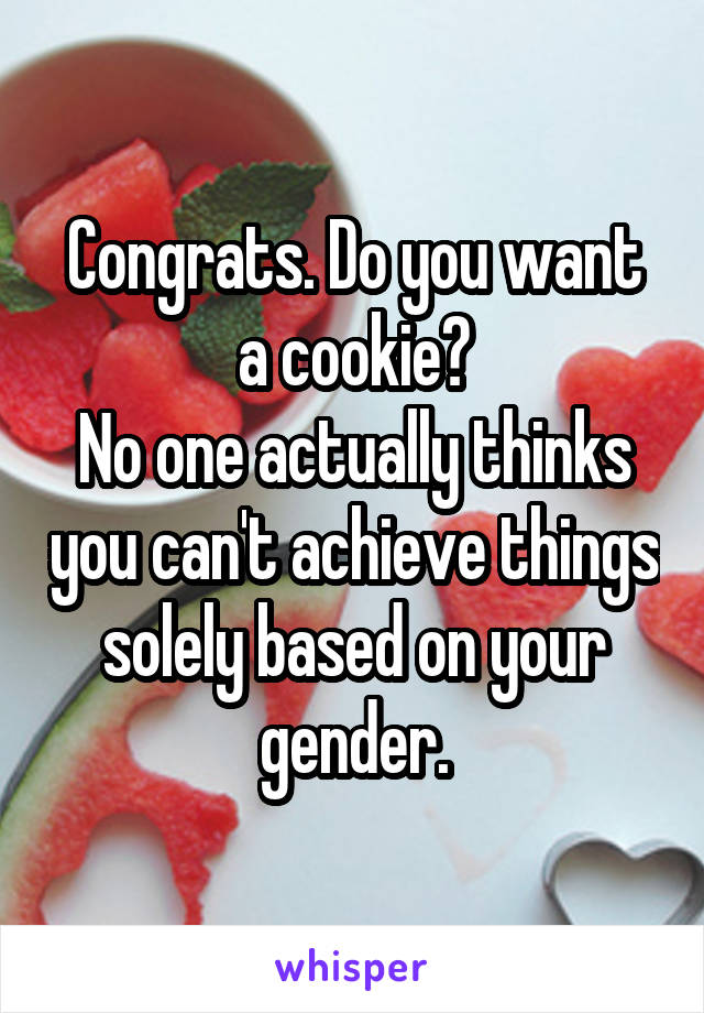 Congrats. Do you want a cookie? No one actually thinks you can't achieve things solely based on your gender.