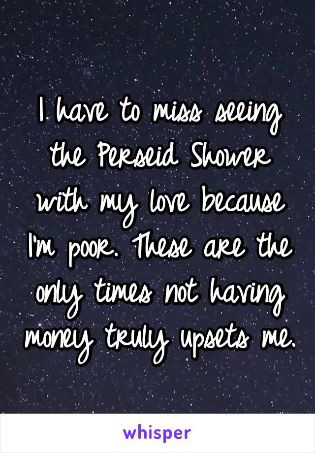 I have to miss seeing the Perseid Shower with my love because I'm poor. These are the only times not having money truly upsets me.