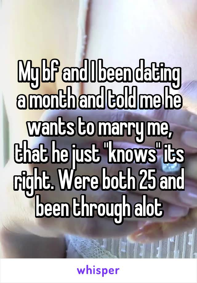 "My bf and I been dating a month and told me he wants to marry me, that he just ""knows"" its right. Were both 25 and been through alot"