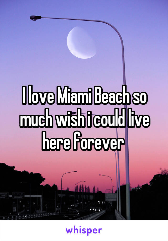 I love Miami Beach so much wish i could live here forever