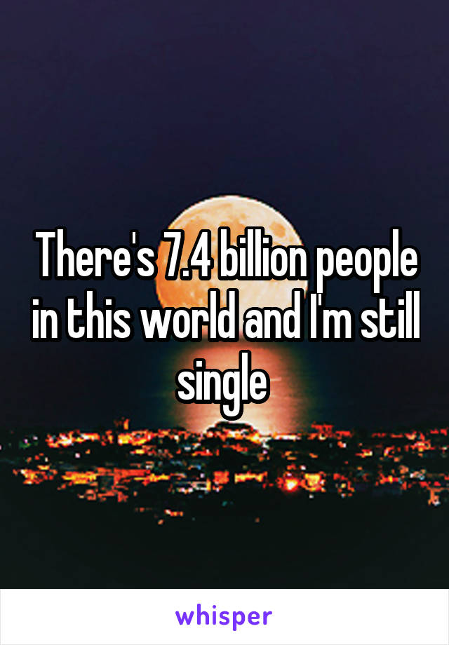 There's 7.4 billion people in this world and I'm still single