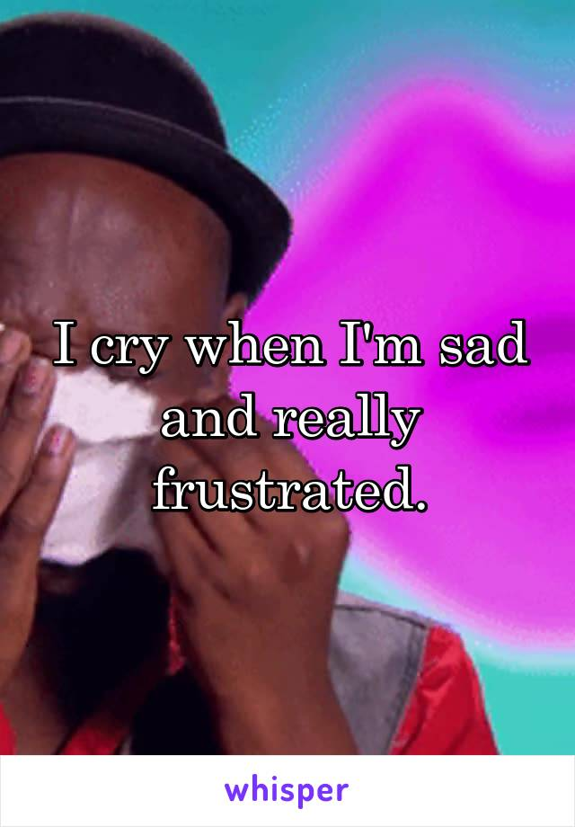 I cry when I'm sad and really frustrated.