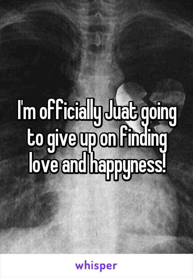 I'm officially Juat going to give up on finding love and happyness!