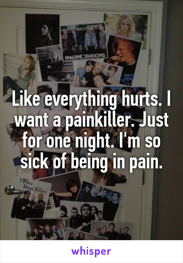 Like everything hurts. I want a painkiller. Just for one night. I'm so sick of being in pain.