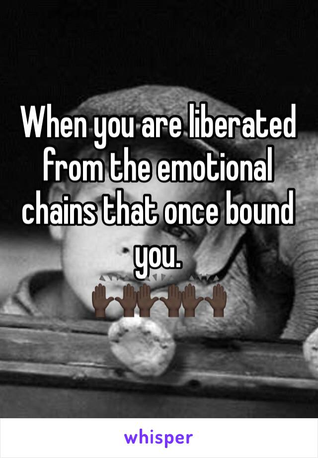 When you are liberated from the emotional chains that once bound you.  🙌🏿🙌🏿🙌🏿