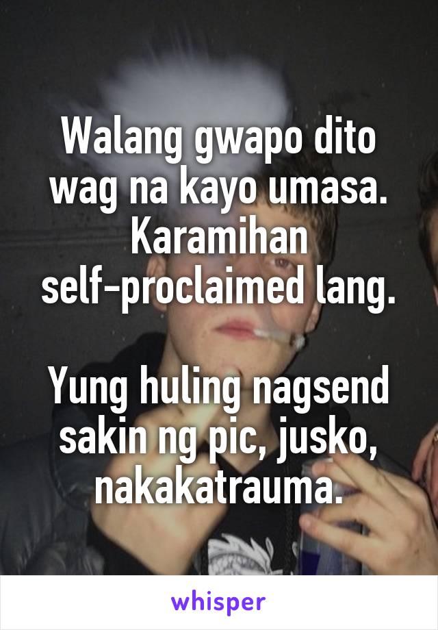 Walang gwapo dito wag na kayo umasa. Karamihan self-proclaimed lang.  Yung huling nagsend sakin ng pic, jusko, nakakatrauma.