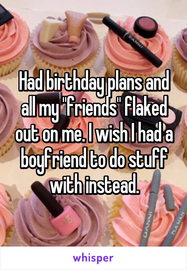 "Had birthday plans and all my ""friends"" flaked out on me. I wish I had a boyfriend to do stuff with instead."