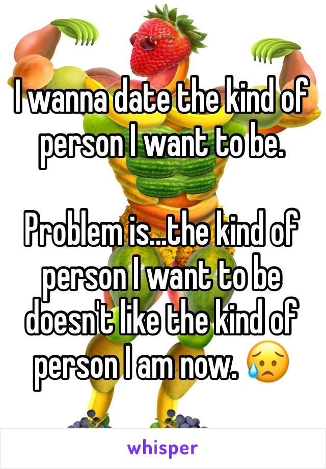 I wanna date the kind of person I want to be.   Problem is...the kind of person I want to be doesn't like the kind of person I am now. 😥