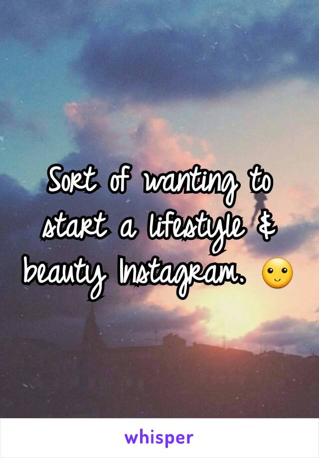 Sort of wanting to start a lifestyle & beauty Instagram. 🙂