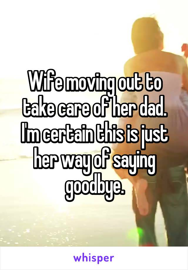 Wife moving out to take care of her dad. I'm certain this is just her way of saying goodbye.