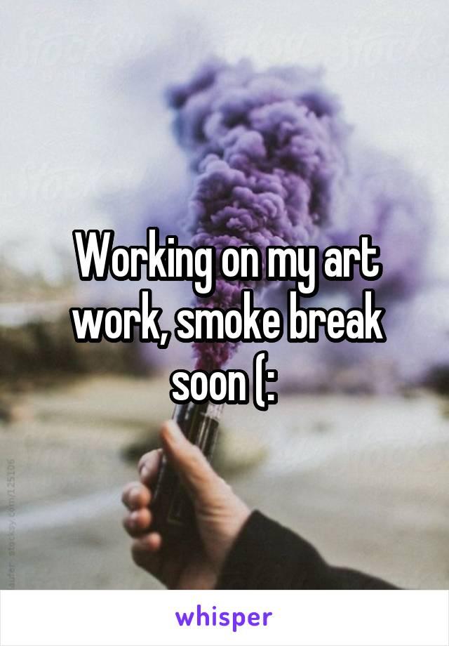 Working on my art work, smoke break soon (: