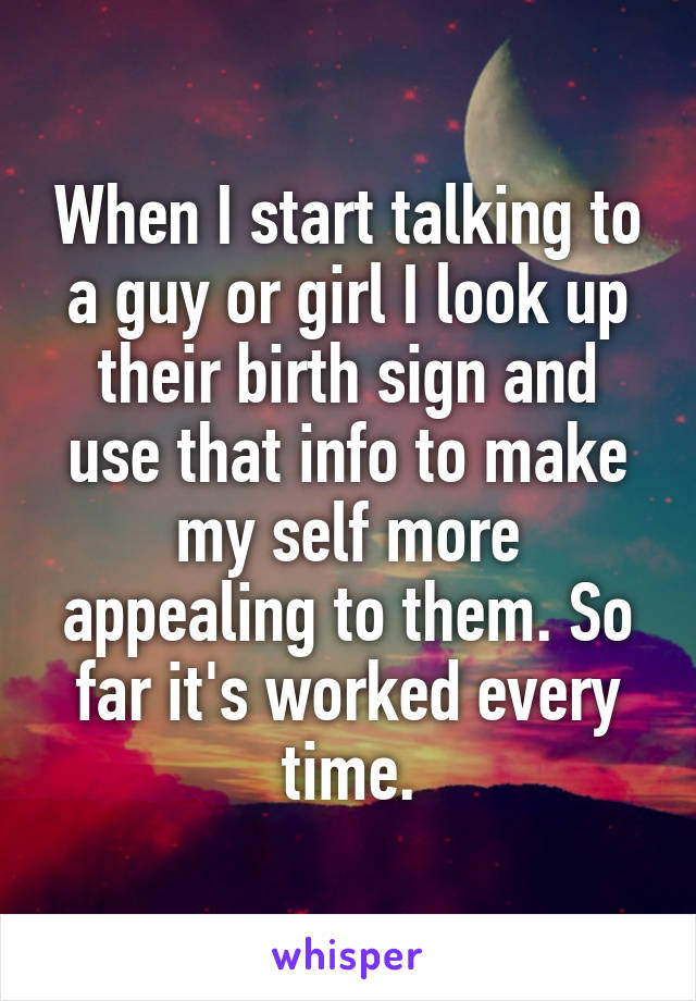 When I start talking to a guy or girl I look up their birth sign and use that info to make my self more appealing to them. So far it's worked every time.