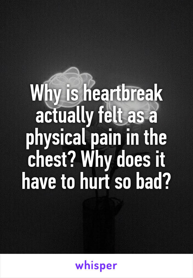 Why is heartbreak actually felt as a physical pain in the chest? Why does it have to hurt so bad?