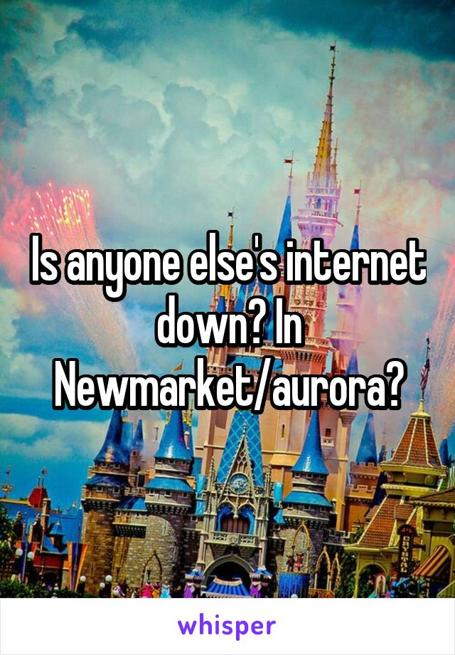 Is anyone else's internet down? In Newmarket/aurora?