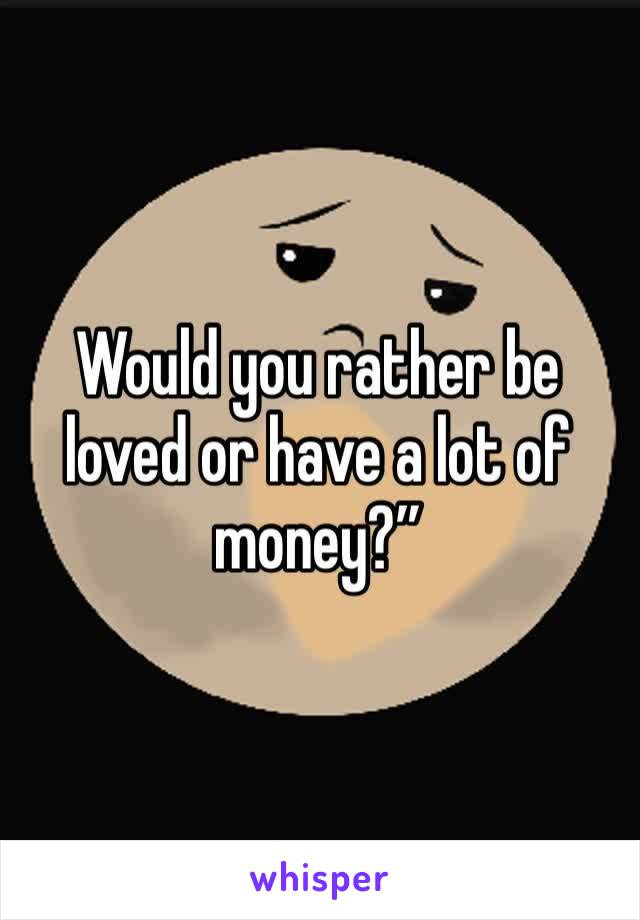"""Would you rather be loved or have a lot of money?"""""""