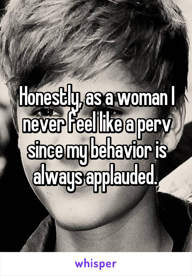 Honestly, as a woman I never feel like a perv since my behavior is always applauded.