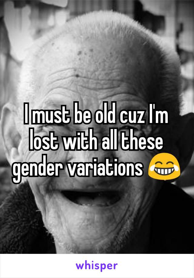 I must be old cuz I'm lost with all these gender variations 😂