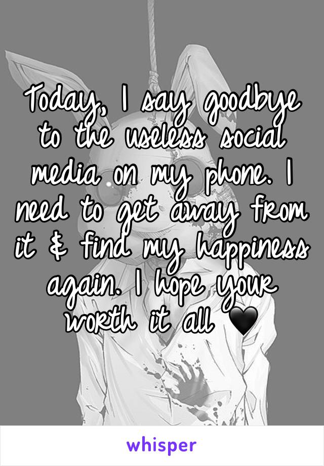Today, I say goodbye to the useless social media on my phone. I need to get away from it & find my happiness again. I hope your worth it all 🖤