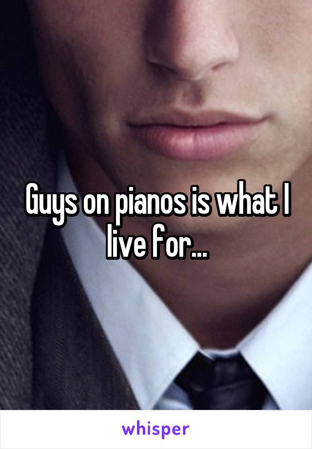 Guys on pianos is what I live for...