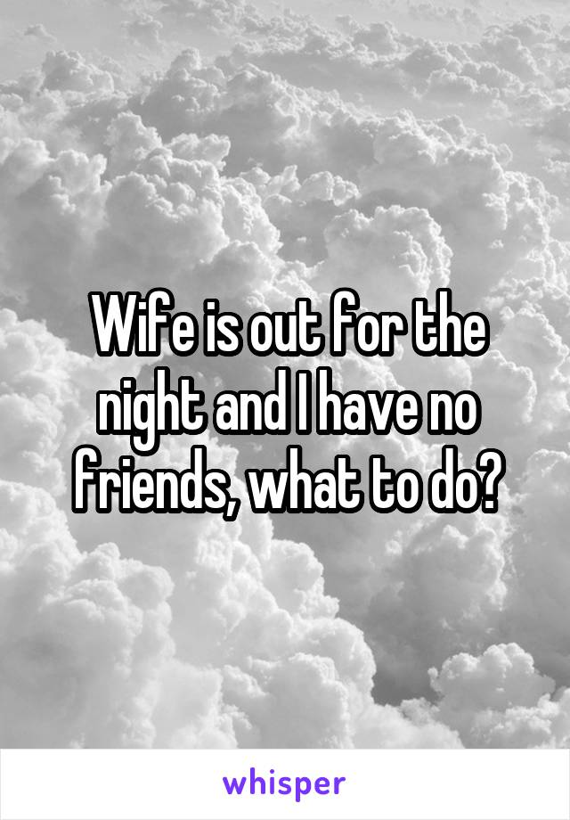 Wife is out for the night and I have no friends, what to do?