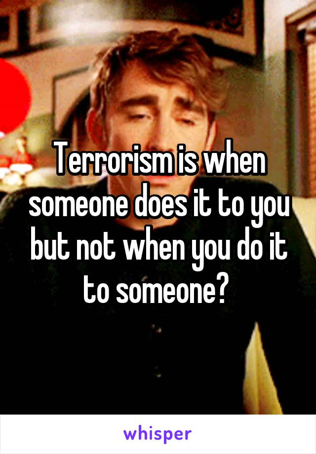 Terrorism is when someone does it to you but not when you do it to someone?