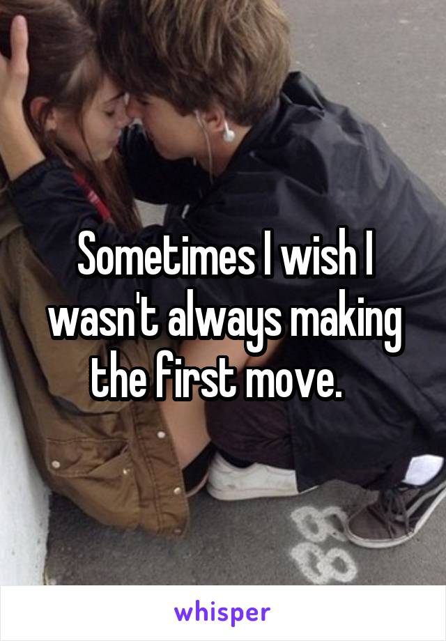Sometimes I wish I wasn't always making the first move.