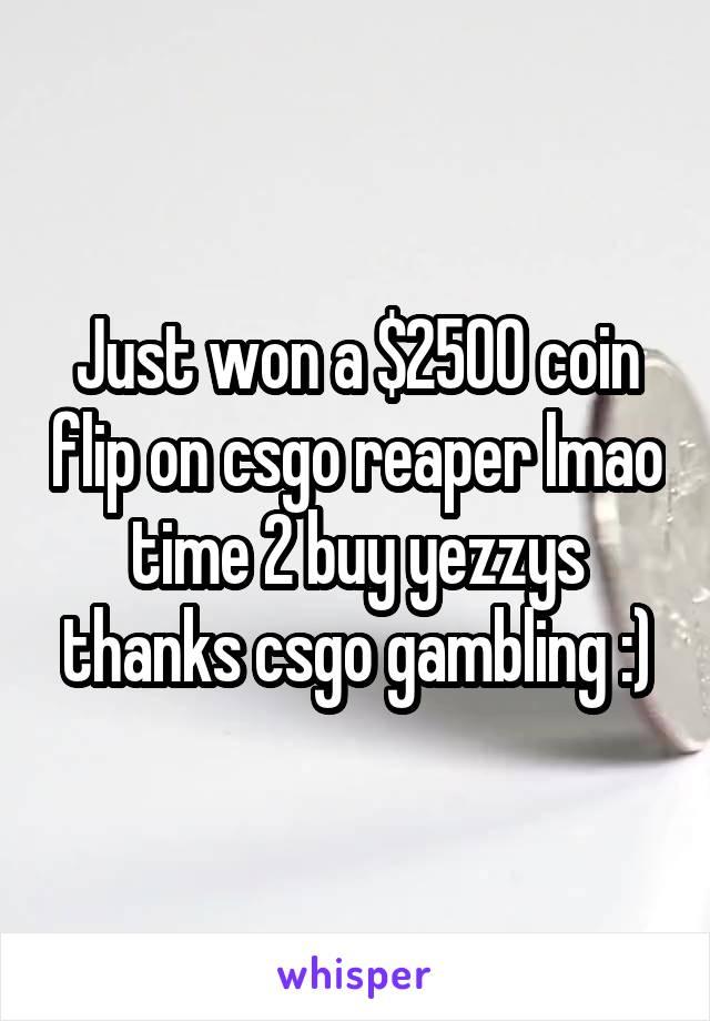 Just won a $2500 coin flip on csgo reaper lmao time 2 buy yezzys thanks csgo gambling :)