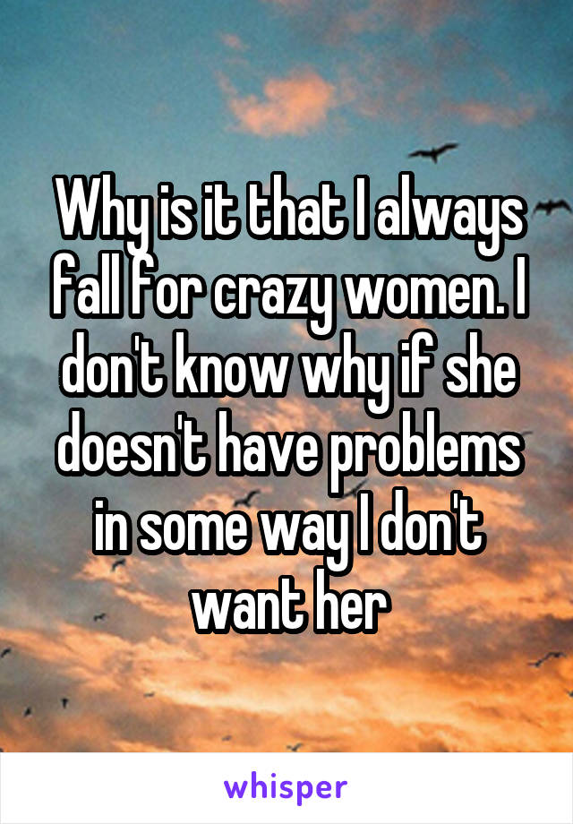 Why is it that I always fall for crazy women. I don't know why if she doesn't have problems in some way I don't want her