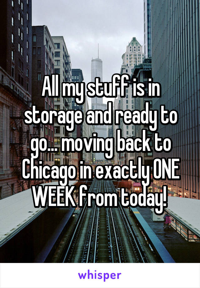 All my stuff is in storage and ready to go... moving back to Chicago in exactly ONE WEEK from today!