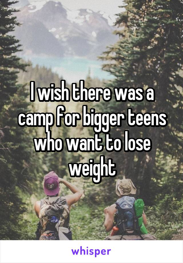 I wish there was a camp for bigger teens who want to lose weight