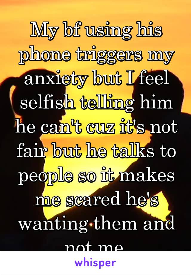 My bf using his phone triggers my anxiety but I feel selfish telling him he can't cuz it's not fair but he talks to people so it makes me scared he's wanting them and not me.
