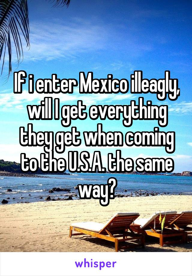 If i enter Mexico illeagly, will I get everything they get when coming to the U.S.A. the same way?