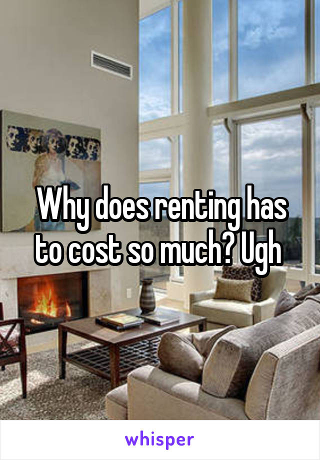 Why does renting has to cost so much? Ugh