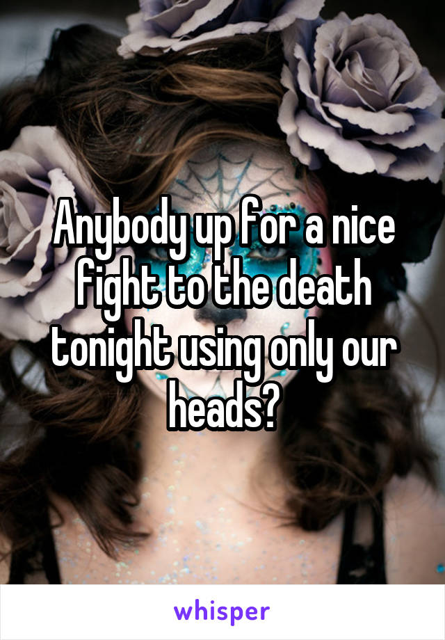 Anybody up for a nice fight to the death tonight using only our heads?