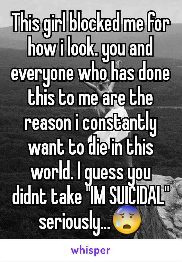 """This girl blocked me for how i look. you and everyone who has done this to me are the reason i constantly want to die in this world. I guess you didnt take """"IM SUICIDAL"""" seriously...😰"""