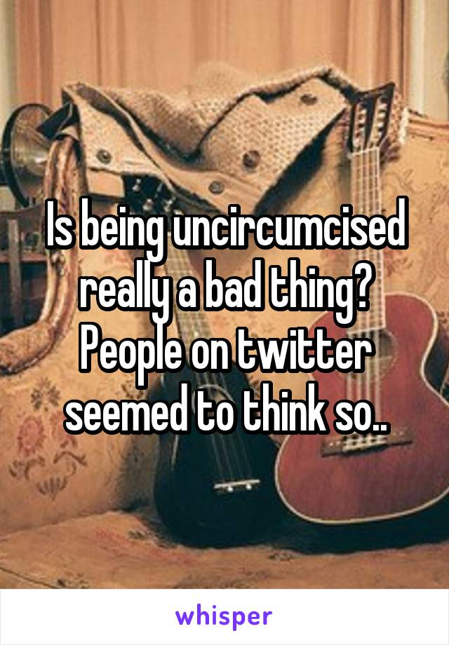 Is being uncircumcised really a bad thing? People on twitter seemed to think so..