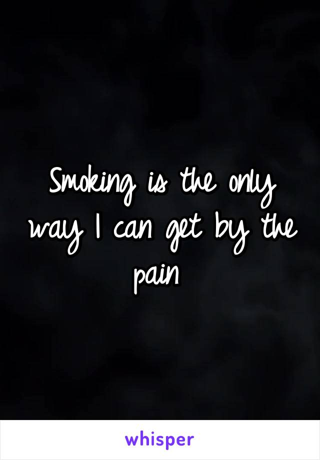 Smoking is the only way I can get by the pain