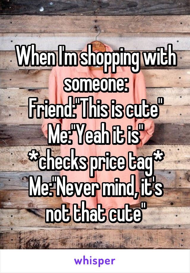 """When I'm shopping with someone: Friend:""""This is cute"""" Me:""""Yeah it is"""" *checks price tag* Me:""""Never mind, it's not that cute"""""""