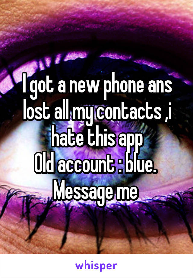 I got a new phone ans lost all my contacts ,i hate this app Old account : blue.  Message me