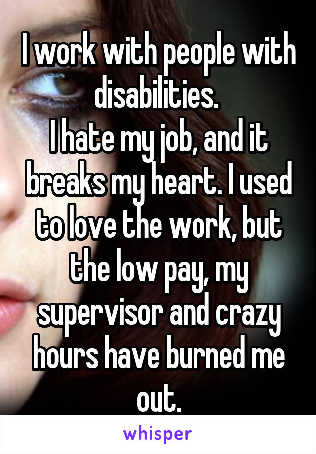 I work with people with disabilities.  I hate my job, and it breaks my heart. I used to love the work, but the low pay, my supervisor and crazy hours have burned me out.