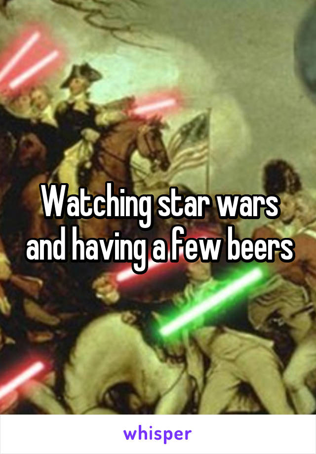 Watching star wars and having a few beers