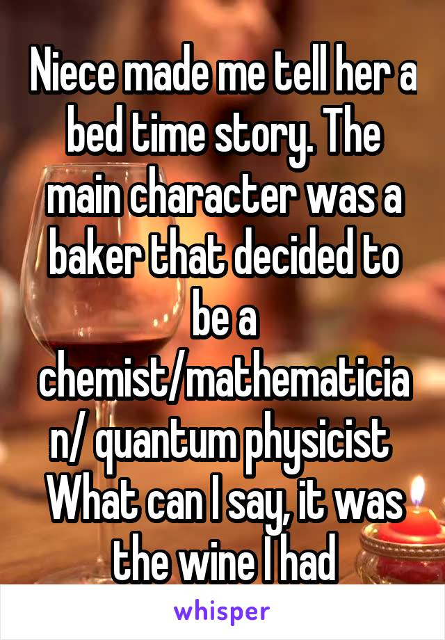 Niece made me tell her a bed time story. The main character was a baker that decided to be a chemist/mathematician/ quantum physicist  What can I say, it was the wine I had