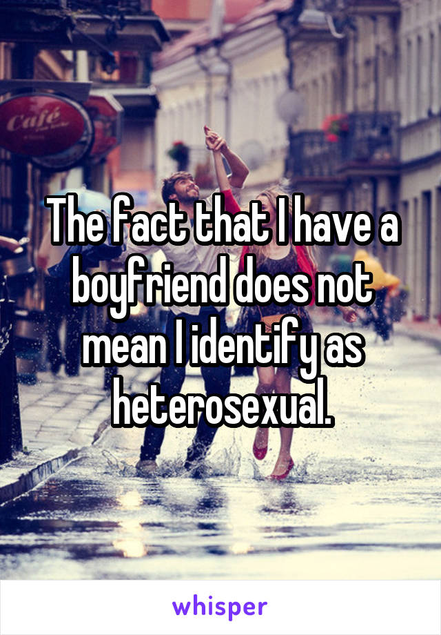 The fact that I have a boyfriend does not mean I identify as heterosexual.