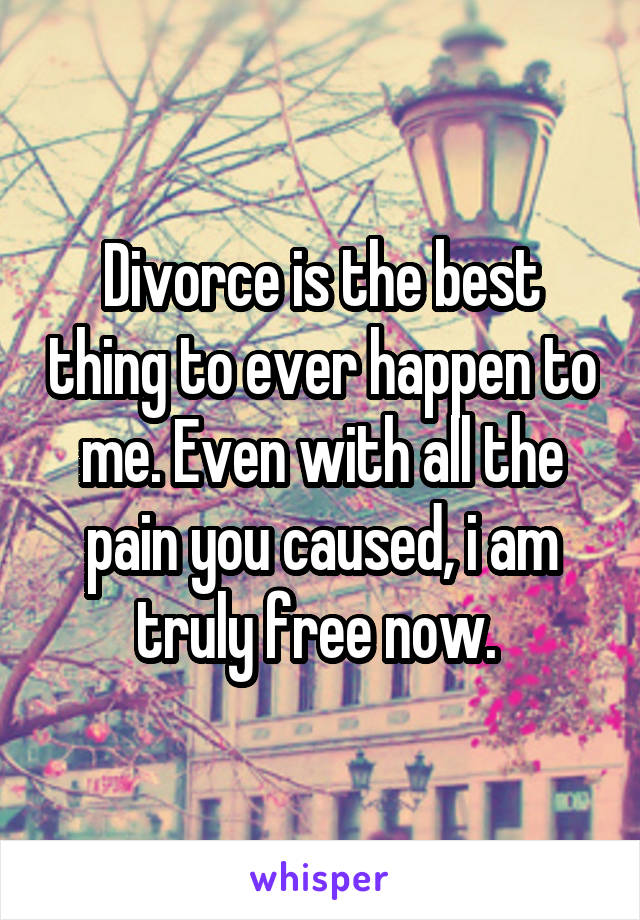 Divorce is the best thing to ever happen to me. Even with all the pain you caused, i am truly free now.