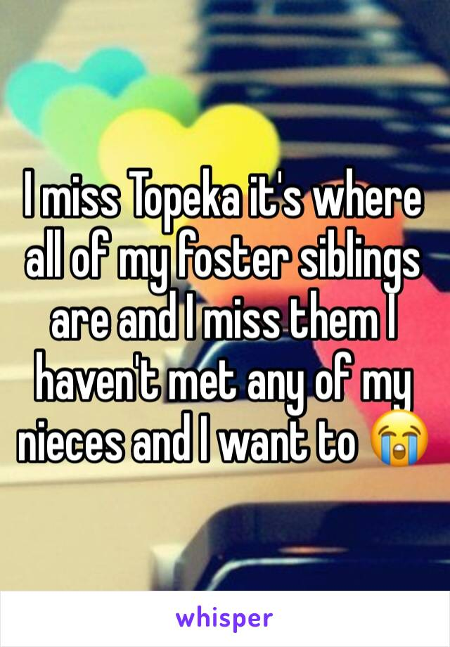 I miss Topeka it's where all of my foster siblings are and I miss them I haven't met any of my nieces and I want to 😭