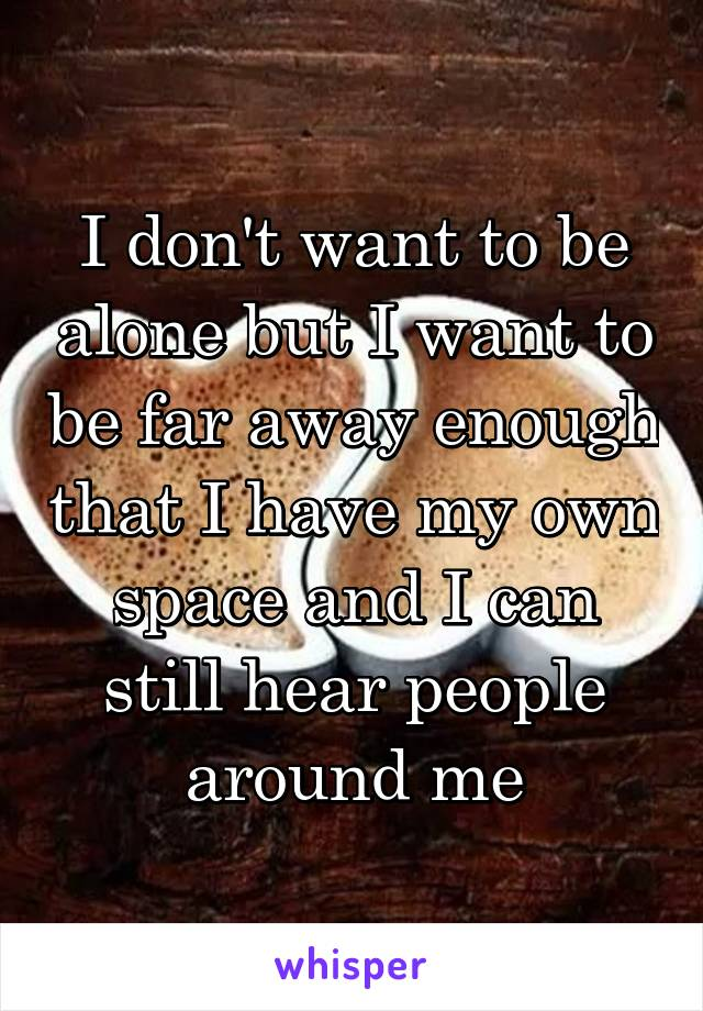 I don't want to be alone but I want to be far away enough that I have my own space and I can still hear people around me